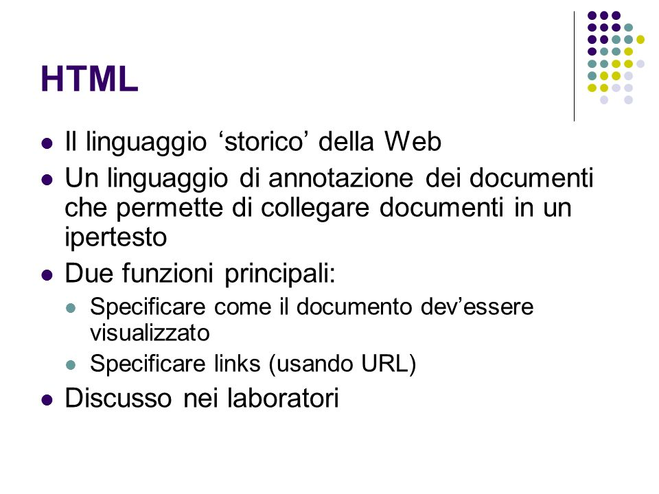 HTML Il linguaggio storico della Web Un linguaggio di annotazione dei documenti che permette di collegare documenti in un ipertesto Due funzioni principali: Specificare come il documento devessere visualizzato Specificare links (usando URL) Discusso nei laboratori