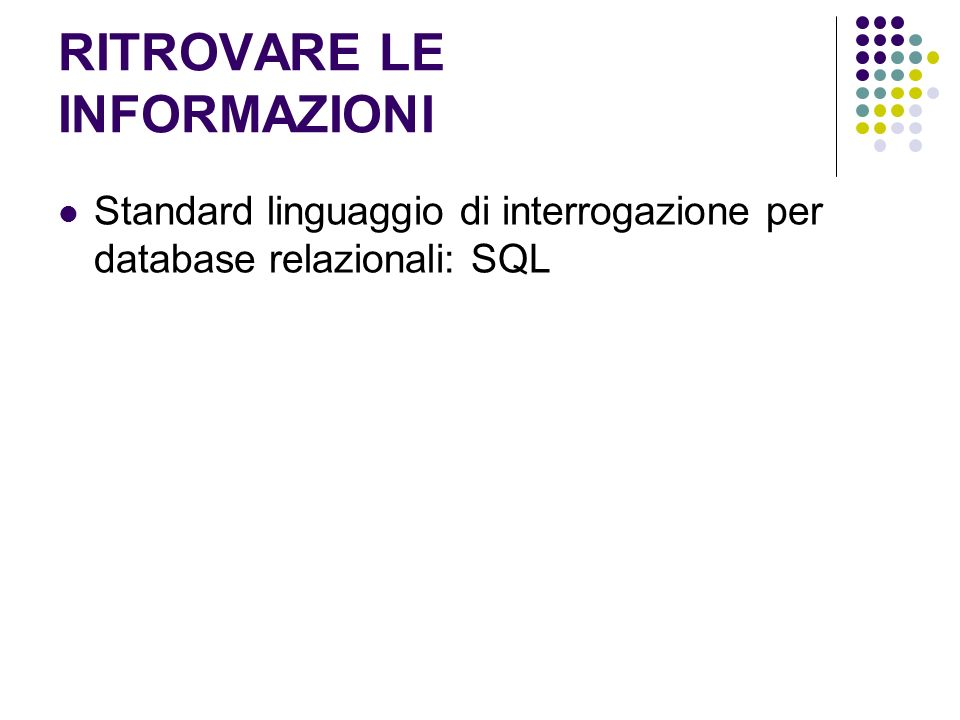 RITROVARE LE INFORMAZIONI Standard linguaggio di interrogazione per database relazionali: SQL