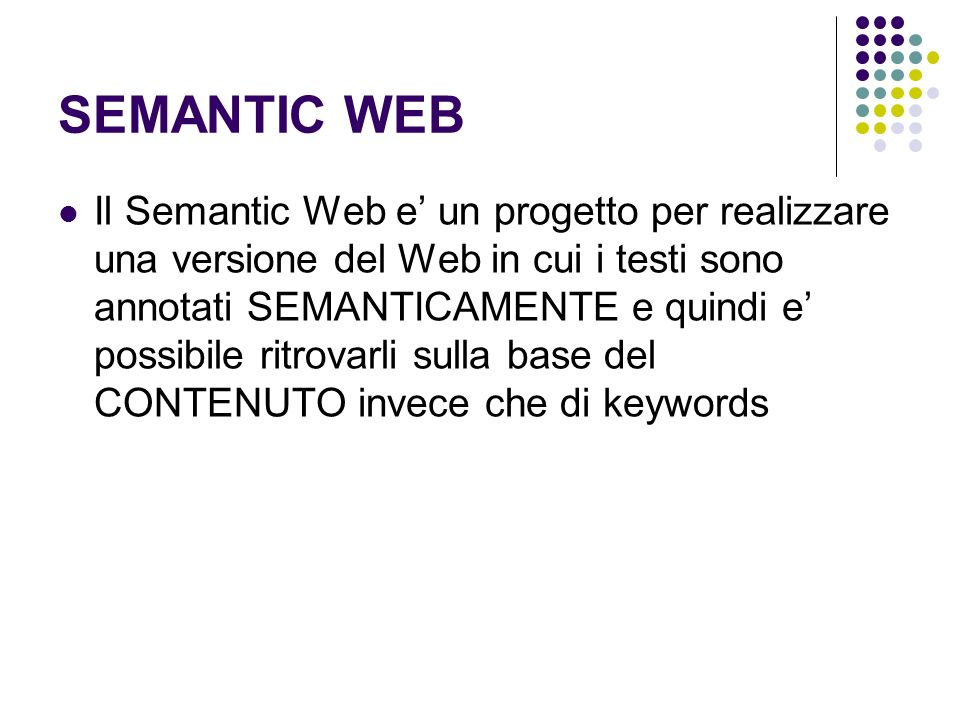 SEMANTIC WEB Il Semantic Web e un progetto per realizzare una versione del Web in cui i testi sono annotati SEMANTICAMENTE e quindi e possibile ritrov