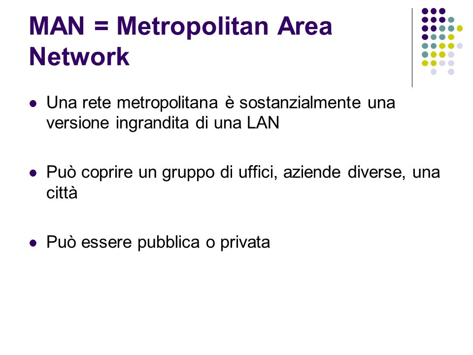MAN = Metropolitan Area Network Una rete metropolitana è sostanzialmente una versione ingrandita di una LAN Può coprire un gruppo di uffici, aziende d