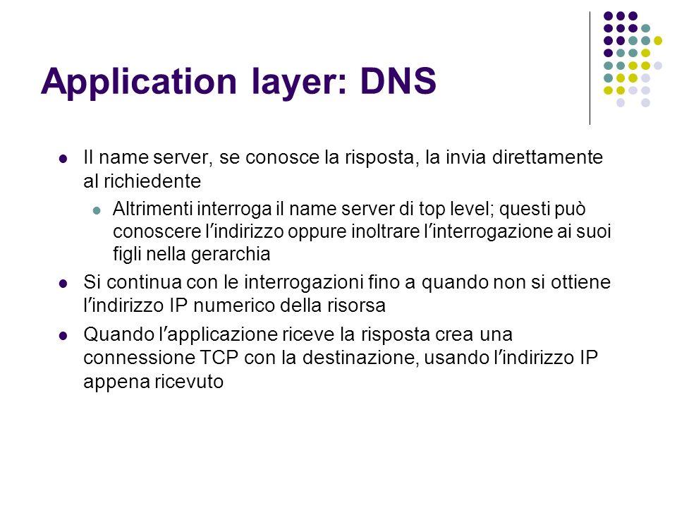 Application layer: DNS Il name server, se conosce la risposta, la invia direttamente al richiedente Altrimenti interroga il name server di top level;