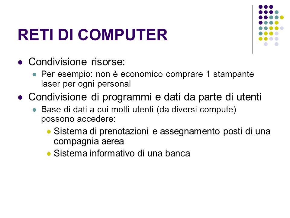 RETI DI COMPUTER Condivisione risorse: Per esempio: non è economico comprare 1 stampante laser per ogni personal Condivisione di programmi e dati da p