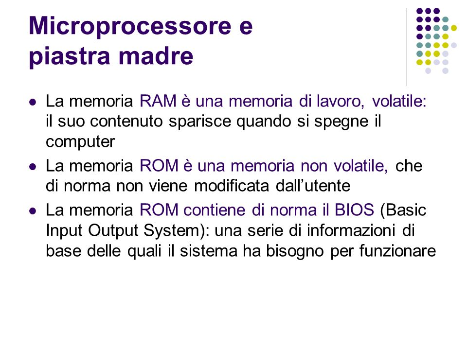 Microprocessore e piastra madre La memoria RAM è una memoria di lavoro, volatile: il suo contenuto sparisce quando si spegne il computer La memoria ROM è una memoria non volatile, che di norma non viene modificata dallutente La memoria ROM contiene di norma il BIOS (Basic Input Output System): una serie di informazioni di base delle quali il sistema ha bisogno per funzionare