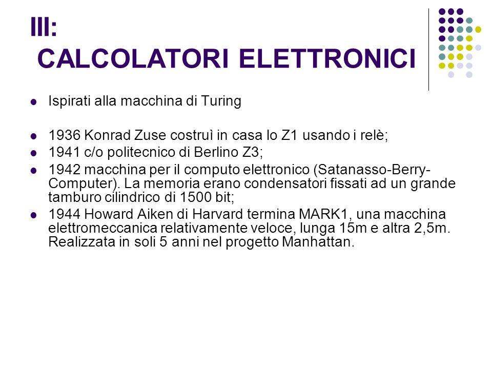 III: CALCOLATORI ELETTRONICI Ispirati alla macchina di Turing 1936 Konrad Zuse costruì in casa lo Z1 usando i relè; 1941 c/o politecnico di Berlino Z3; 1942 macchina per il computo elettronico (Satanasso-Berry- Computer).