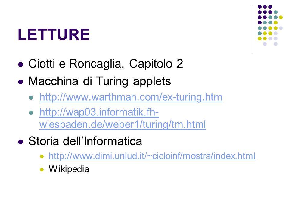 LETTURE Ciotti e Roncaglia, Capitolo 2 Macchina di Turing applets http://www.warthman.com/ex-turing.htm http://wap03.informatik.fh- wiesbaden.de/weber1/turing/tm.html http://wap03.informatik.fh- wiesbaden.de/weber1/turing/tm.html Storia dellInformatica http://www.dimi.uniud.it/~cicloinf/mostra/index.html Wikipedia
