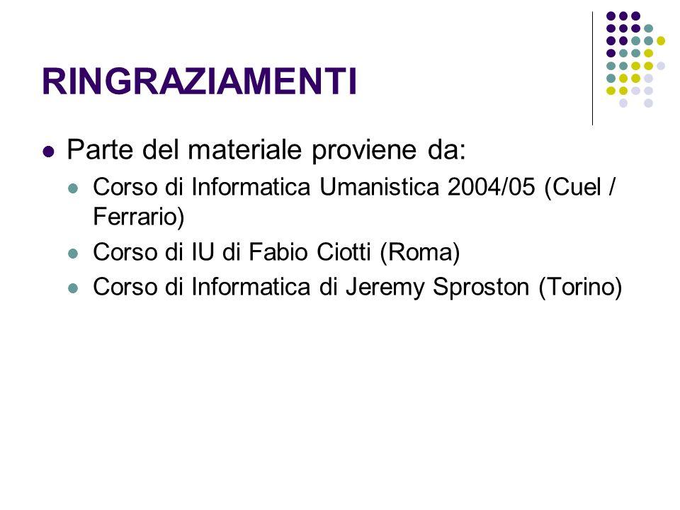 RINGRAZIAMENTI Parte del materiale proviene da: Corso di Informatica Umanistica 2004/05 (Cuel / Ferrario) Corso di IU di Fabio Ciotti (Roma) Corso di Informatica di Jeremy Sproston (Torino)