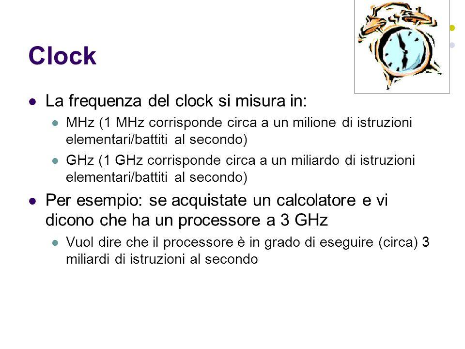 Clock La frequenza del clock si misura in: MHz (1 MHz corrisponde circa a un milione di istruzioni elementari/battiti al secondo) GHz (1 GHz corrisponde circa a un miliardo di istruzioni elementari/battiti al secondo) Per esempio: se acquistate un calcolatore e vi dicono che ha un processore a 3 GHz Vuol dire che il processore è in grado di eseguire (circa) 3 miliardi di istruzioni al secondo