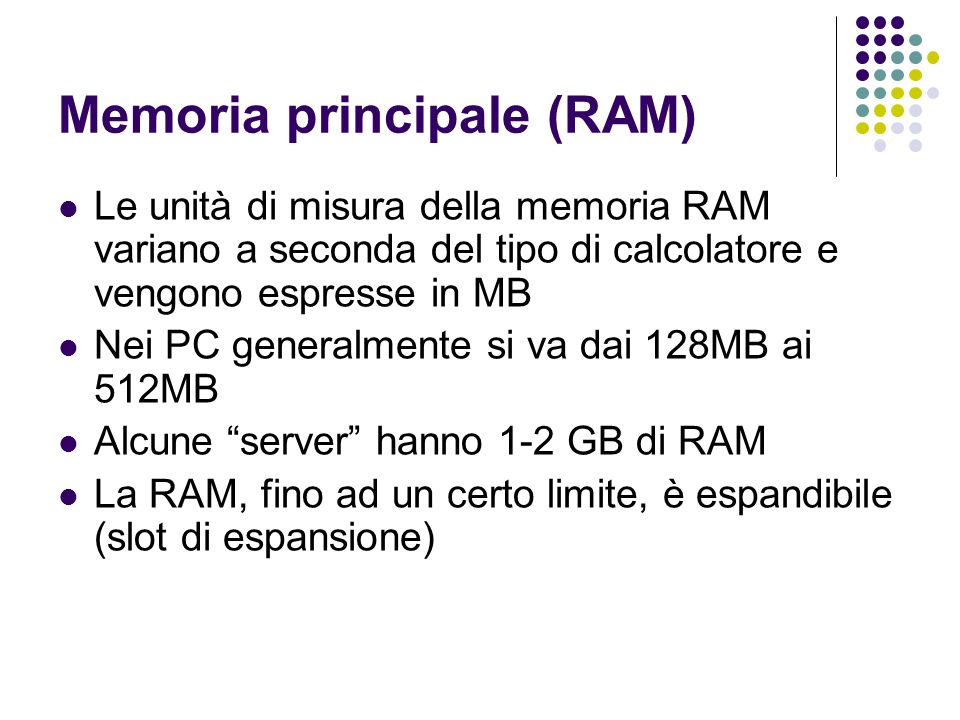 Memoria principale (RAM) Le unità di misura della memoria RAM variano a seconda del tipo di calcolatore e vengono espresse in MB Nei PC generalmente si va dai 128MB ai 512MB Alcune server hanno 1-2 GB di RAM La RAM, fino ad un certo limite, è espandibile (slot di espansione)