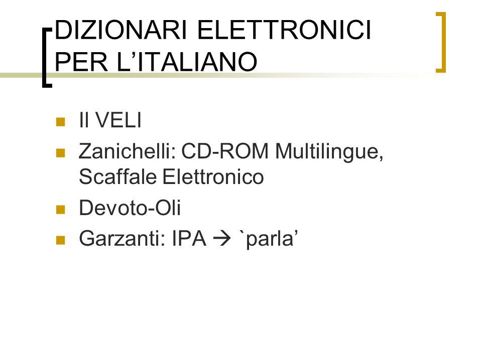 DIZIONARI ELETTRONICI PER LITALIANO Il VELI Zanichelli: CD-ROM Multilingue, Scaffale Elettronico Devoto-Oli Garzanti: IPA `parla