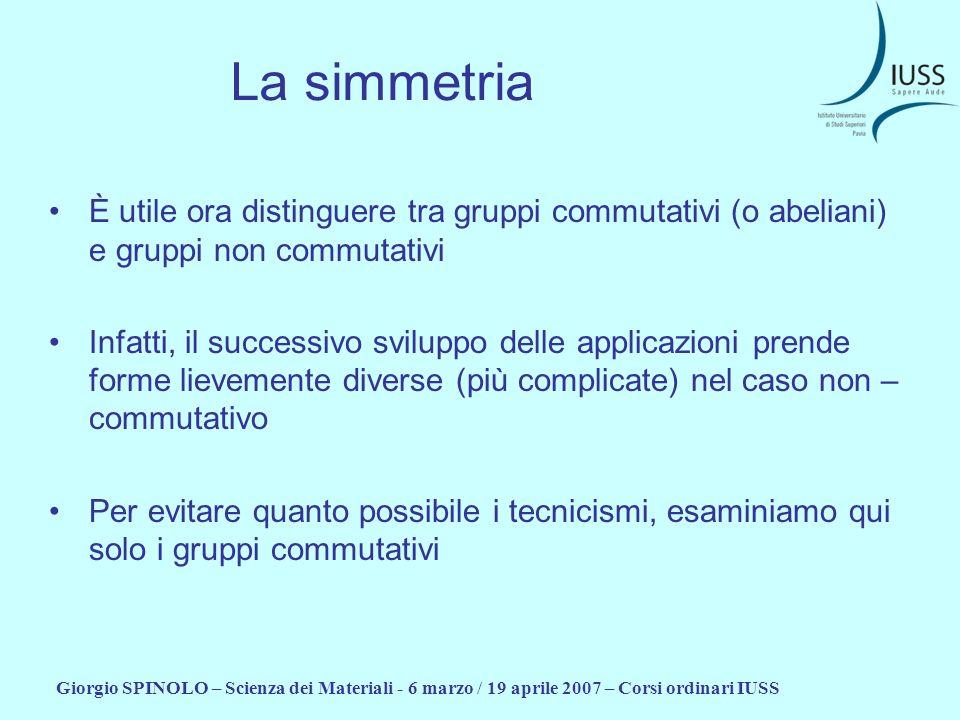 Giorgio SPINOLO – Scienza dei Materiali - 6 marzo / 19 aprile 2007 – Corsi ordinari IUSS La simmetria È utile ora distinguere tra gruppi commutativi (