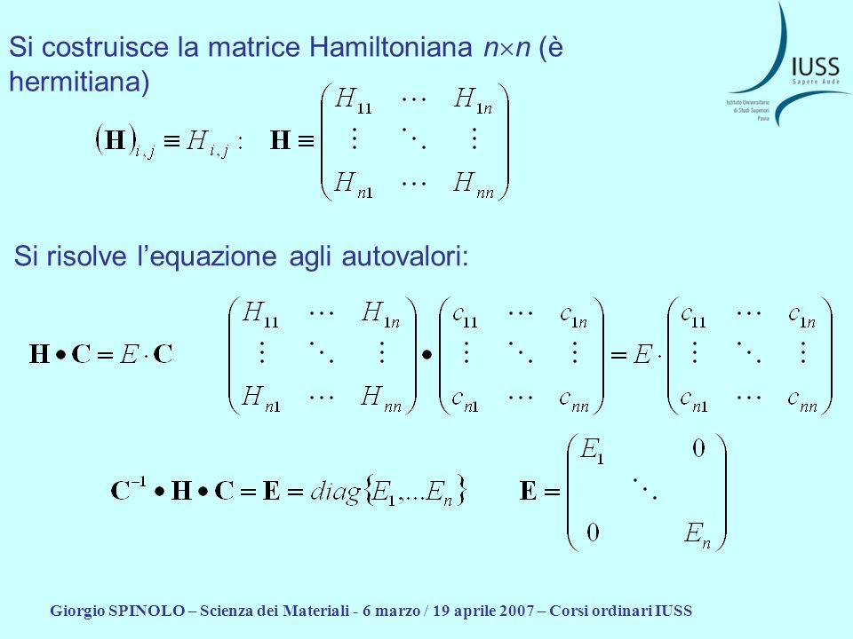 Giorgio SPINOLO – Scienza dei Materiali - 6 marzo / 19 aprile 2007 – Corsi ordinari IUSS Si ottiene la matrice C che diagonalizza la matrice Hamiltoniana Si ottengono gli autovalori E 1, …, E n Le colonne della matrice C sono gli autovettori richiesti.
