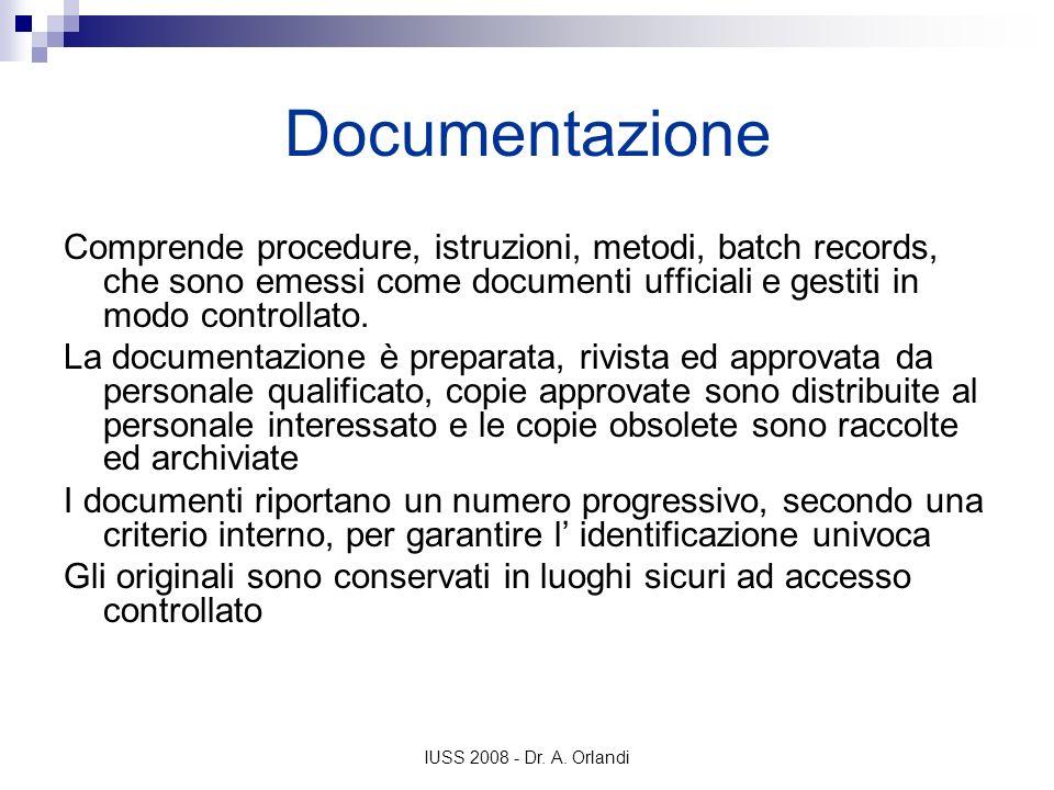 IUSS 2008 - Dr. A. Orlandi Documentazione Comprende procedure, istruzioni, metodi, batch records, che sono emessi come documenti ufficiali e gestiti i
