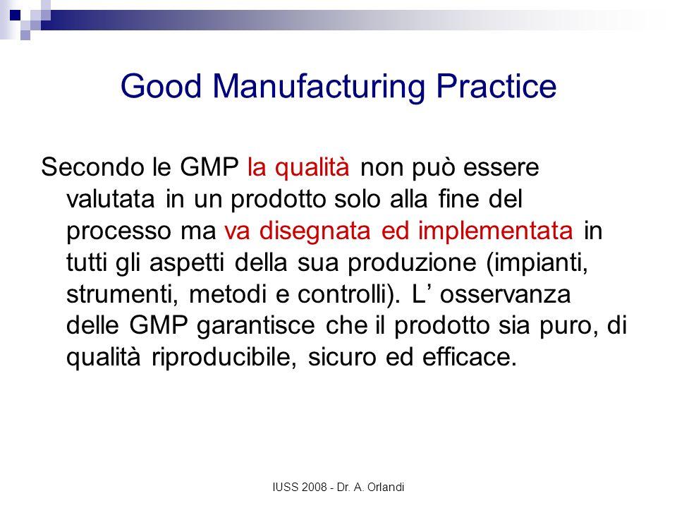 IUSS 2008 - Dr. A. Orlandi Good Manufacturing Practice Secondo le GMP la qualità non può essere valutata in un prodotto solo alla fine del processo ma
