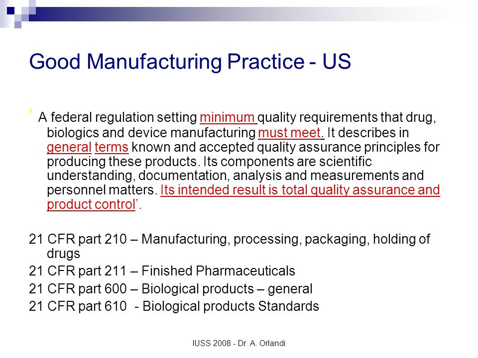 IUSS 2008 - Dr. A. Orlandi Good Manufacturing Practice - US A federal regulation setting minimum quality requirements that drug, biologics and device