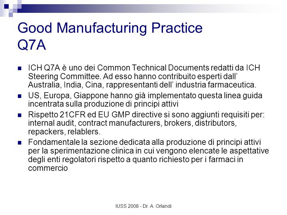 IUSS 2008 - Dr. A. Orlandi Good Manufacturing Practice Q7A ICH Q7A è uno dei Common Technical Documents redatti da ICH Steering Committee. Ad esso han