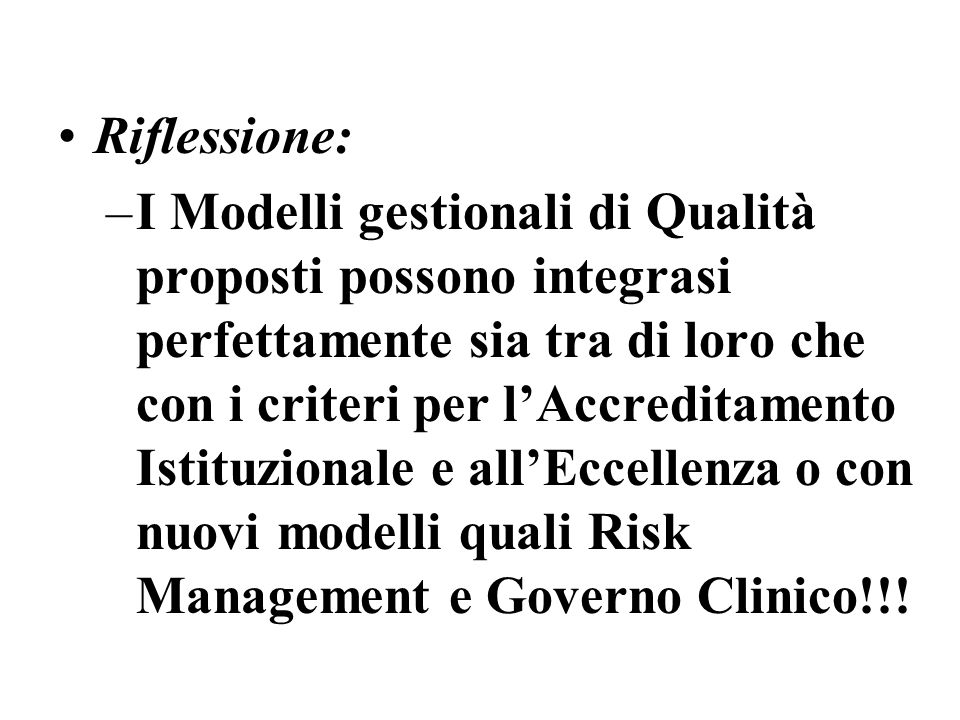 Riflessione: –I Modelli gestionali di Qualità proposti possono integrasi perfettamente sia tra di loro che con i criteri per lAccreditamento Istituzionale e allEccellenza o con nuovi modelli quali Risk Management e Governo Clinico!!!
