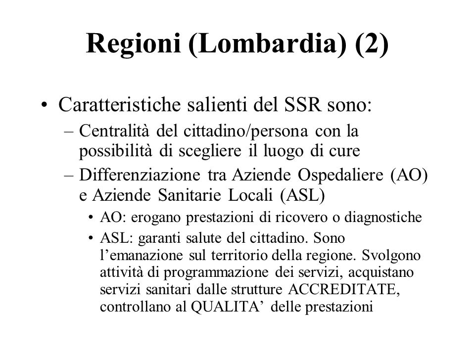 Regioni (Lombardia) (2) Caratteristiche salienti del SSR sono: –Centralità del cittadino/persona con la possibilità di scegliere il luogo di cure –Differenziazione tra Aziende Ospedaliere (AO) e Aziende Sanitarie Locali (ASL) AO: erogano prestazioni di ricovero o diagnostiche ASL: garanti salute del cittadino.