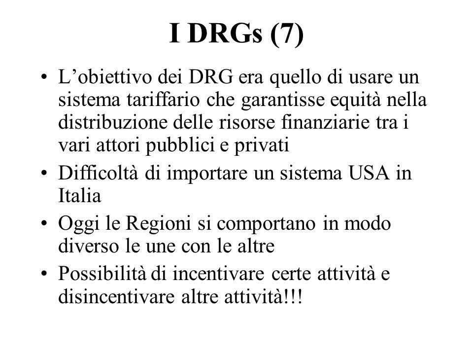 I DRGs (7) Lobiettivo dei DRG era quello di usare un sistema tariffario che garantisse equità nella distribuzione delle risorse finanziarie tra i vari attori pubblici e privati Difficoltà di importare un sistema USA in Italia Oggi le Regioni si comportano in modo diverso le une con le altre Possibilità di incentivare certe attività e disincentivare altre attività!!!
