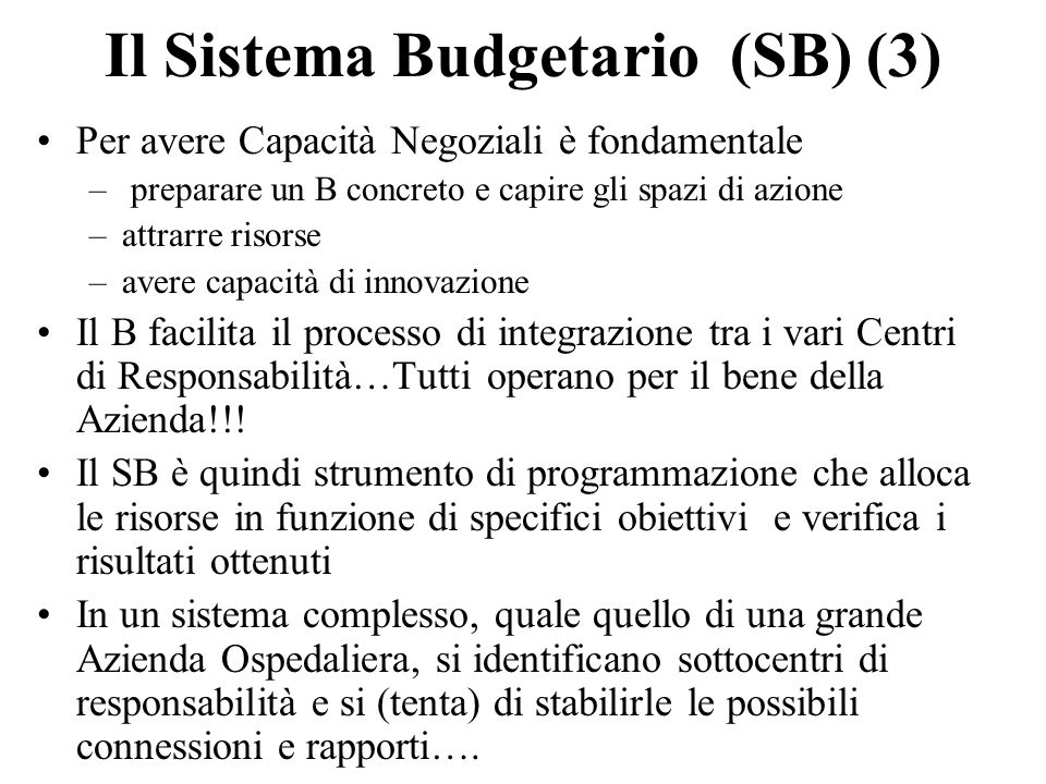 Il Sistema Budgetario (SB) (3) Per avere Capacità Negoziali è fondamentale – preparare un B concreto e capire gli spazi di azione –attrarre risorse –avere capacità di innovazione Il B facilita il processo di integrazione tra i vari Centri di Responsabilità…Tutti operano per il bene della Azienda!!.