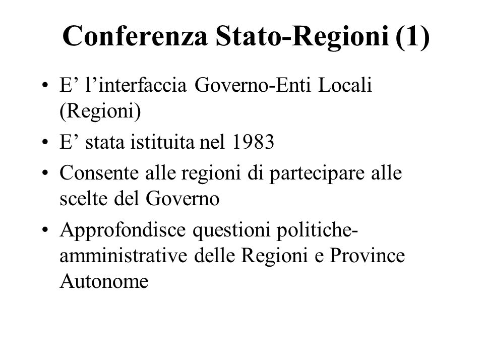 Conferenza Stato-Regioni (1) E linterfaccia Governo-Enti Locali (Regioni) E stata istituita nel 1983 Consente alle regioni di partecipare alle scelte del Governo Approfondisce questioni politiche- amministrative delle Regioni e Province Autonome