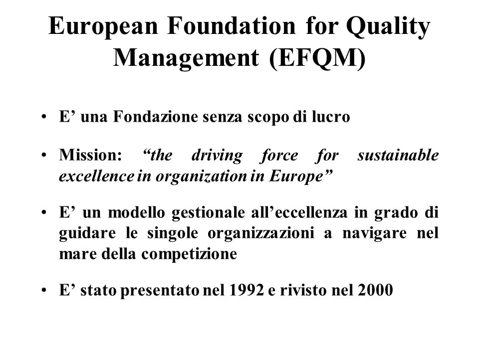 European Foundation for Quality Management (EFQM) E una Fondazione senza scopo di lucro Mission: the driving force for sustainable excellence in organ