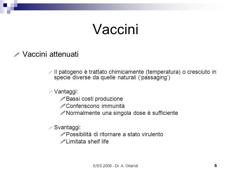 IUSS 2008 - Dr. A. Orlandi5 Vaccini Vaccini attenuati Il patogeno è trattato chimicamente (temperatura) o cresciuto in specie diverse da quelle natura