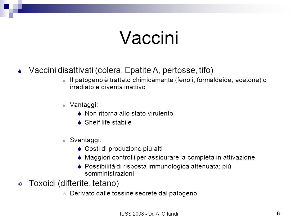 IUSS 2008 - Dr. A. Orlandi6 Vaccini Vaccini disattivati (colera, Epatite A, pertosse, tifo) Il patogeno è trattato chimicamente (fenoli, formaldeide,