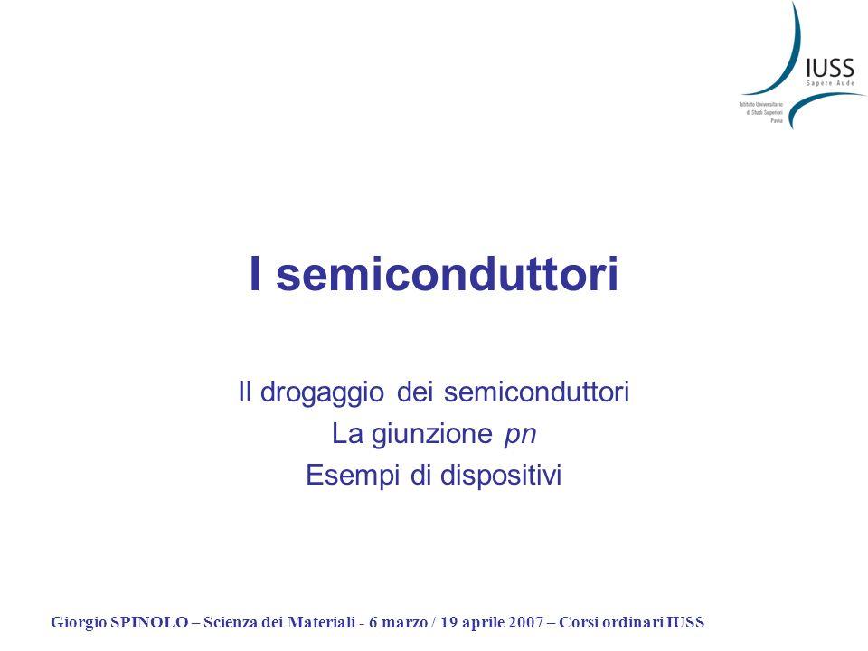 Giorgio SPINOLO – Scienza dei Materiali - 6 marzo / 19 aprile 2007 – Corsi ordinari IUSS I semiconduttori Il drogaggio dei semiconduttori La giunzione pn Esempi di dispositivi