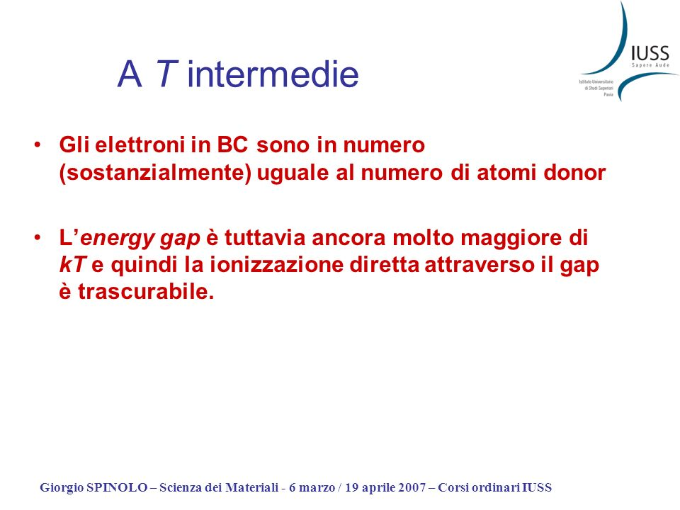 Giorgio SPINOLO – Scienza dei Materiali - 6 marzo / 19 aprile 2007 – Corsi ordinari IUSS A T intermedie La concentrazione dei portatori è molto superiore rispetto al caso intrinseco (NON drogato) (essendo simile la mobilità) la conducibilità elettrica è molto superiore rispetto al caso intrinseco (NON drogato) I portatori sono (essenzialmente) di un solo tipo: –Drogaggio donor (P, As) => elettroni => tipo n –Drogaggio acceptor (B) => buche => tipo p