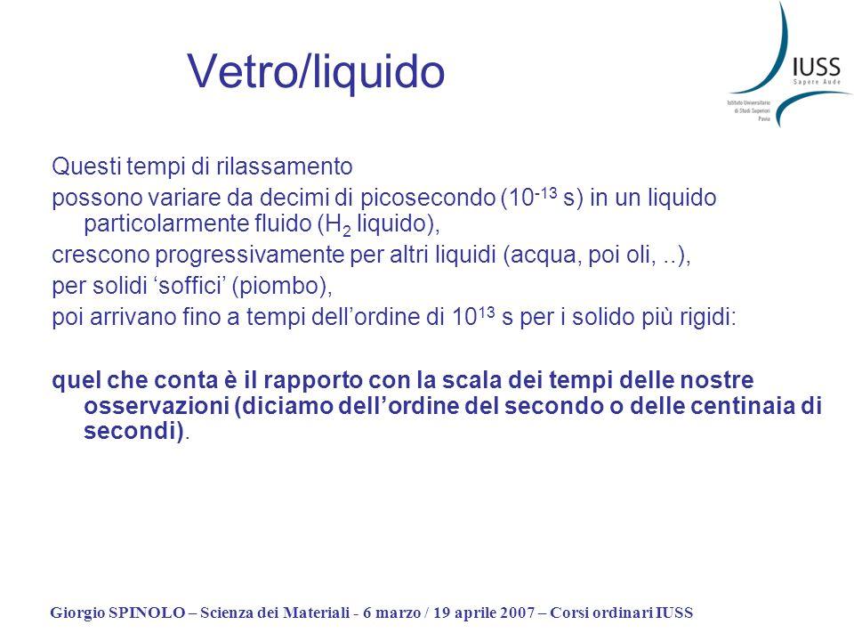 Giorgio SPINOLO – Scienza dei Materiali - 6 marzo / 19 aprile 2007 – Corsi ordinari IUSS Vetro/liquido Questi tempi di rilassamento possono variare da