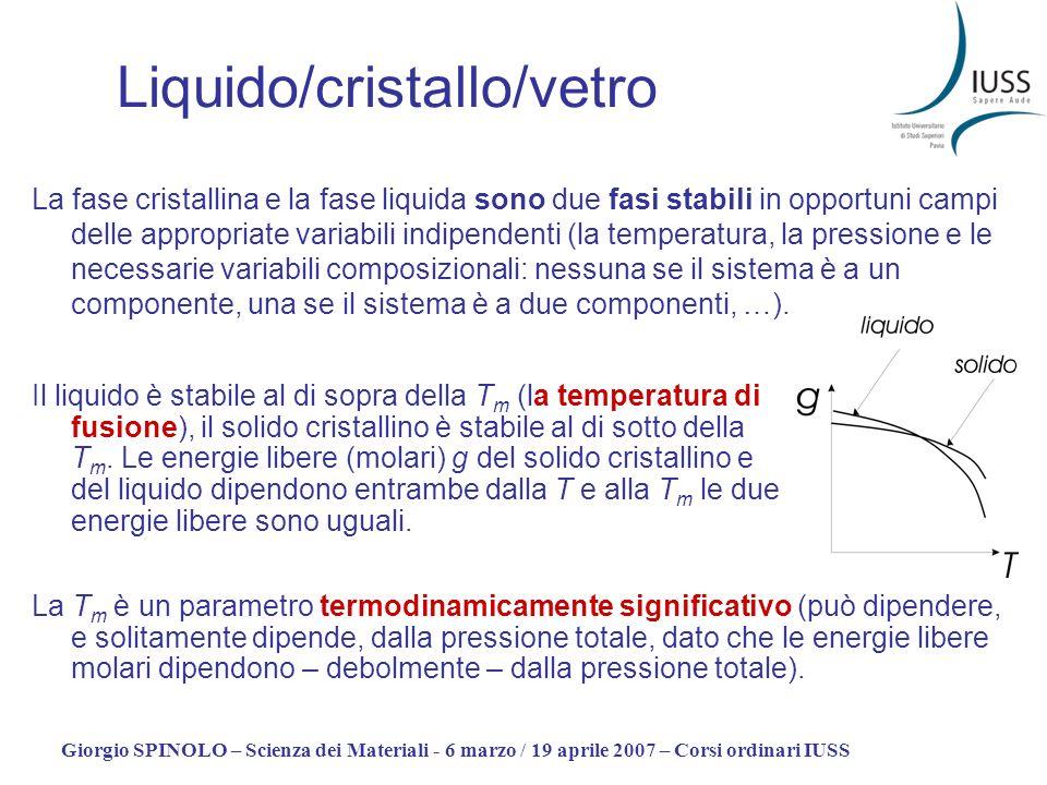 Giorgio SPINOLO – Scienza dei Materiali - 6 marzo / 19 aprile 2007 – Corsi ordinari IUSS La transizione solido (cristallo)/liquido è una normale transizione di fase (del primo ordine): alla T m funzioni termodinamiche quali entalpia, entropia e volume mostrano una discontinuità.
