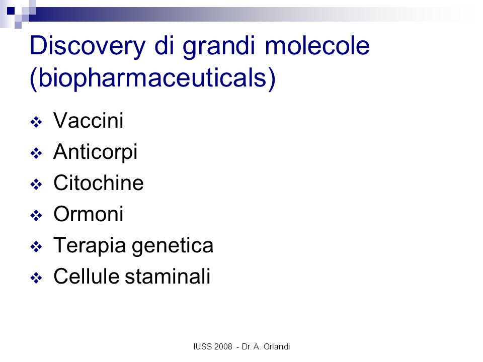 IUSS 2008 - Dr. A. Orlandi Discovery di grandi molecole (biopharmaceuticals) Vaccini Anticorpi Citochine Ormoni Terapia genetica Cellule staminali