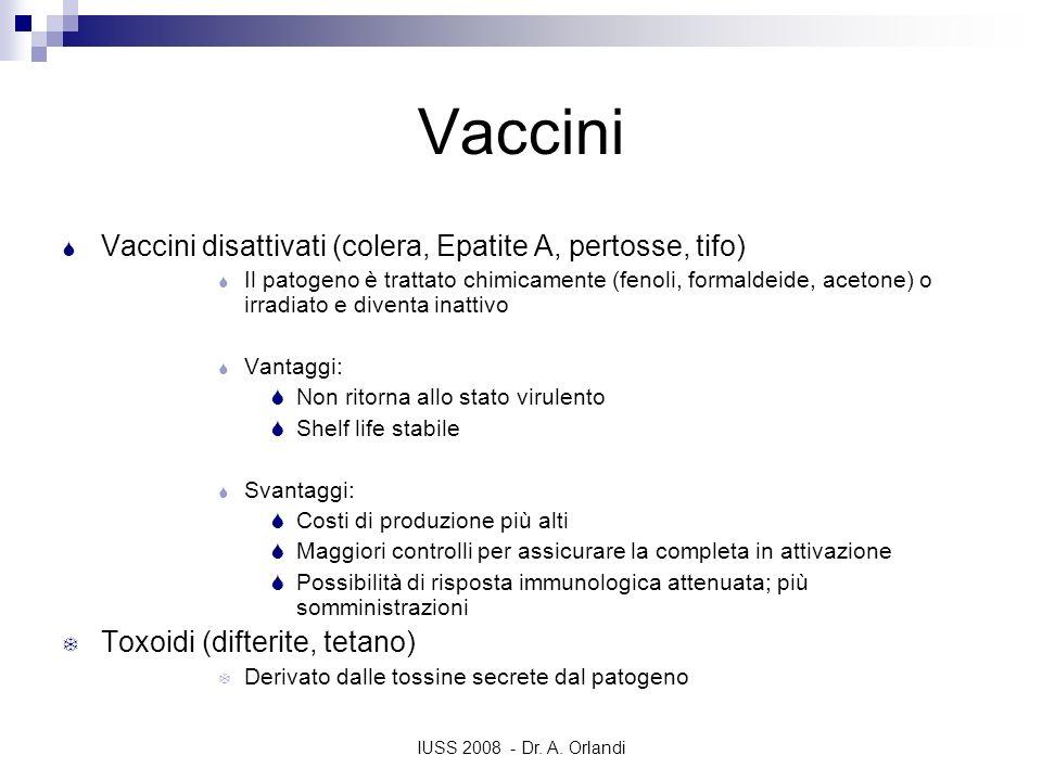 IUSS 2008 - Dr. A. Orlandi Vaccini Vaccini disattivati (colera, Epatite A, pertosse, tifo) Il patogeno è trattato chimicamente (fenoli, formaldeide, a