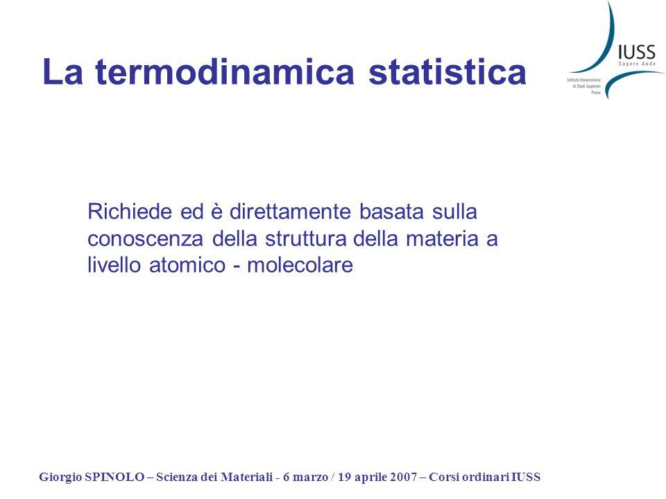 Giorgio SPINOLO – Scienza dei Materiali - 6 marzo / 19 aprile 2007 – Corsi ordinari IUSS La termodinamica statistica Richiede ed è direttamente basata