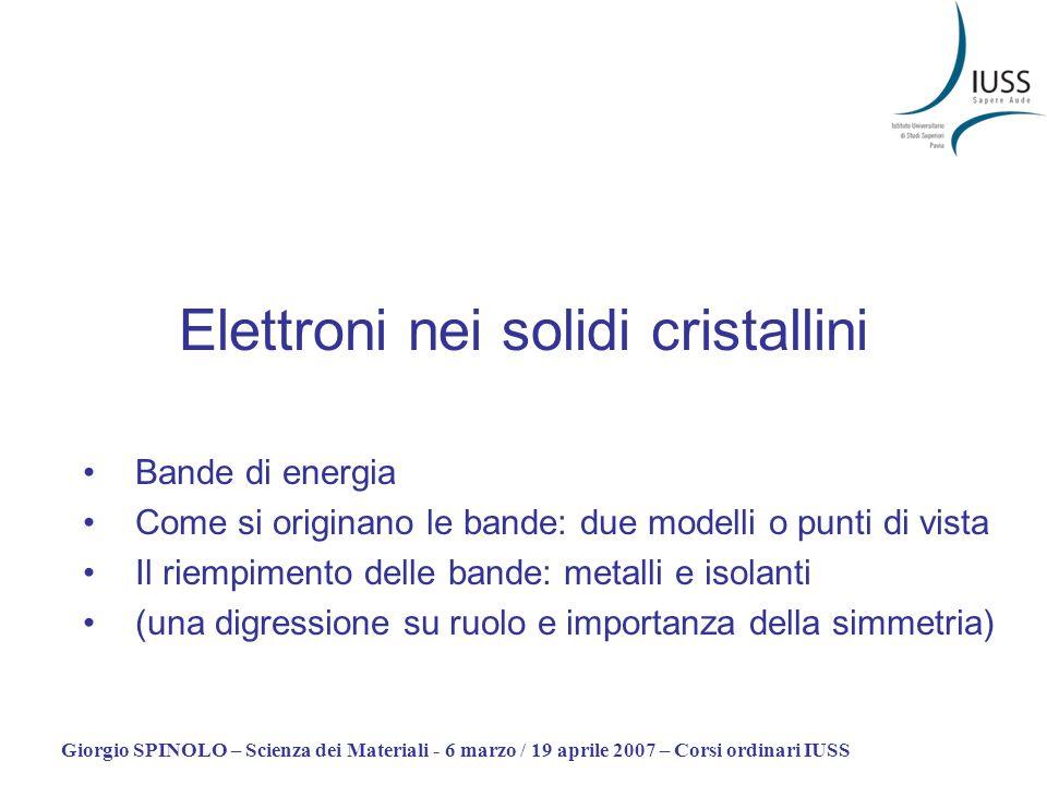 Giorgio SPINOLO – Scienza dei Materiali - 6 marzo / 19 aprile 2007 – Corsi ordinari IUSS Elettroni nei solidi cristallini Bande di energia Come si ori