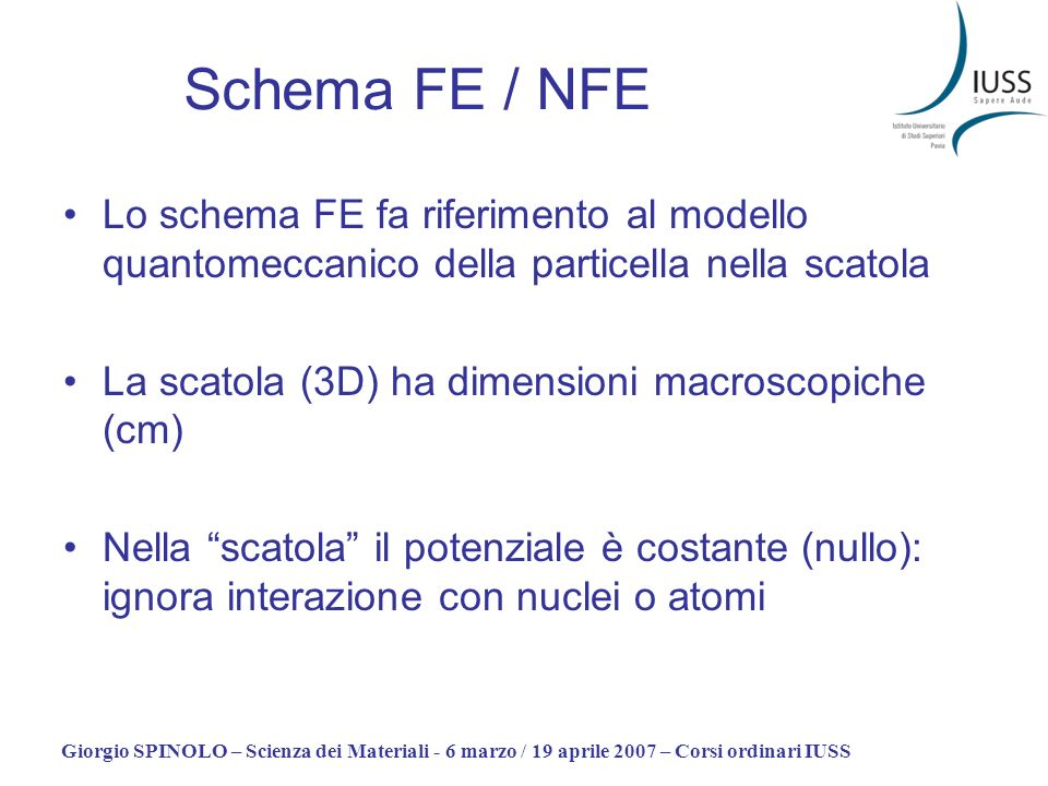 Giorgio SPINOLO – Scienza dei Materiali - 6 marzo / 19 aprile 2007 – Corsi ordinari IUSS Schema FE / NFE Lo schema FE fa riferimento al modello quanto