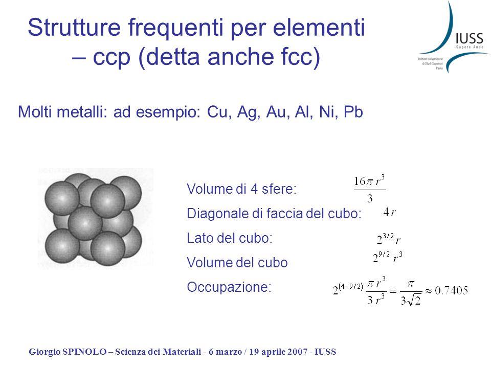 Giorgio SPINOLO – Scienza dei Materiali - 6 marzo / 19 aprile 2007 - IUSS Strutture frequenti per elementi – ccp (detta anche fcc) Molti metalli: ad e