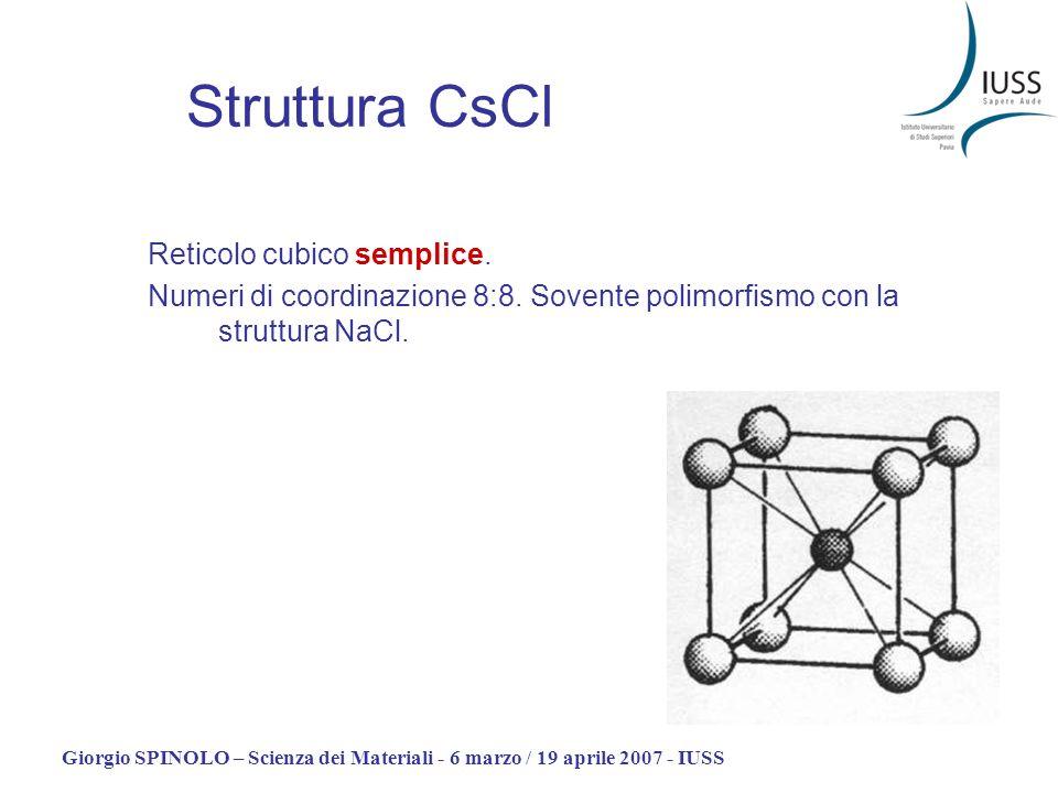 Giorgio SPINOLO – Scienza dei Materiali - 6 marzo / 19 aprile 2007 - IUSS Struttura CsCl Reticolo cubico semplice. Numeri di coordinazione 8:8. Sovent
