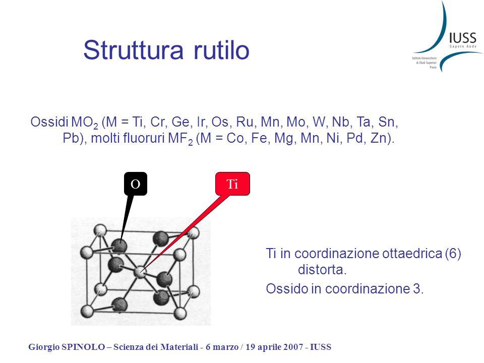 Giorgio SPINOLO – Scienza dei Materiali - 6 marzo / 19 aprile 2007 - IUSS Struttura rutilo Ossidi MO 2 (M = Ti, Cr, Ge, Ir, Os, Ru, Mn, Mo, W, Nb, Ta,