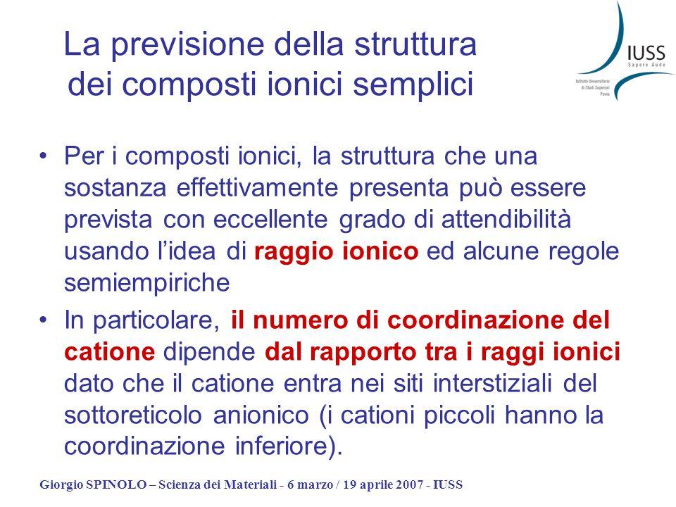 Giorgio SPINOLO – Scienza dei Materiali - 6 marzo / 19 aprile 2007 - IUSS La previsione della struttura dei composti ionici semplici Per i composti io