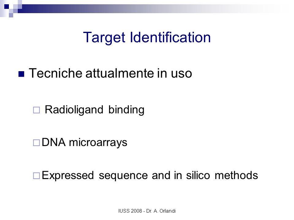 IUSS 2008 - Dr. A. Orlandi Target Identification Tecniche attualmente in uso Radioligand binding DNA microarrays Expressed sequence and in silico meth