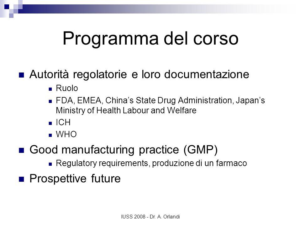 IUSS 2008 - Dr. A. Orlandi Programma del corso Autorità regolatorie e loro documentazione Ruolo FDA, EMEA, Chinas State Drug Administration, Japans Mi