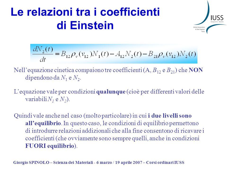 Giorgio SPINOLO – Scienza dei Materiali - 6 marzo / 19 aprile 2007 – Corsi ordinari IUSS Le relazioni tra i coefficienti di Einstein Lequazione vale per condizioni qualunque (cioè per differenti valori delle variabili N 1 e N 2 ).
