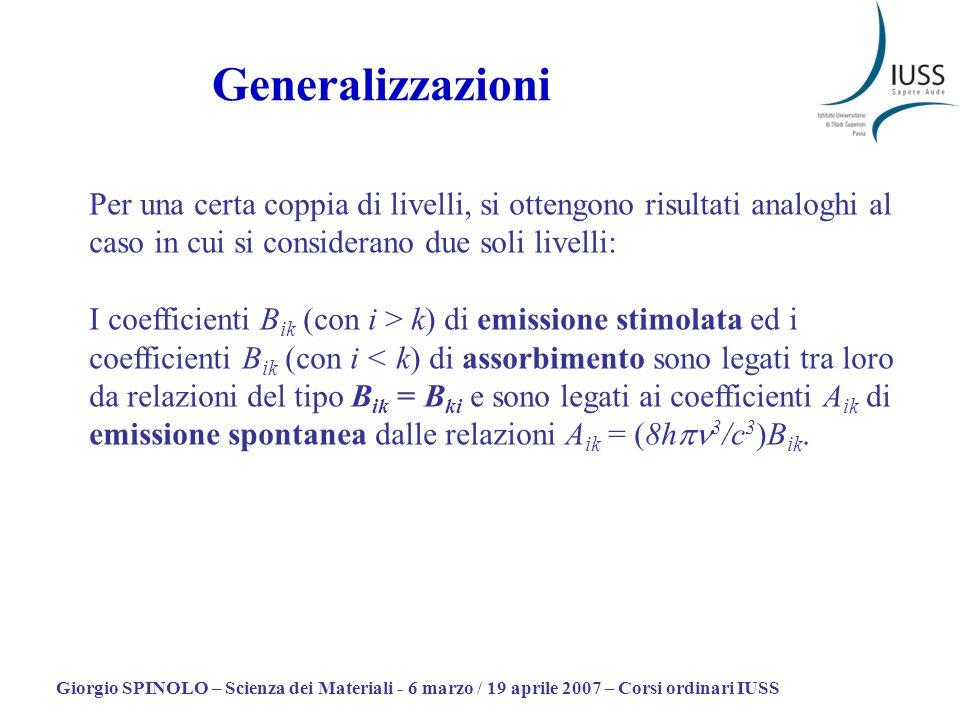 Giorgio SPINOLO – Scienza dei Materiali - 6 marzo / 19 aprile 2007 – Corsi ordinari IUSS Per una certa coppia di livelli, si ottengono risultati analoghi al caso in cui si considerano due soli livelli: I coefficienti B ik (con i > k) di emissione stimolata ed i coefficienti B ik (con i < k) di assorbimento sono legati tra loro da relazioni del tipo B ik = B ki e sono legati ai coefficienti A ik di emissione spontanea dalle relazioni A ik = (8h 3 /c 3 )B ik.