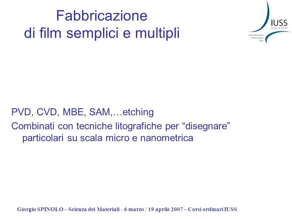 Giorgio SPINOLO – Scienza dei Materiali - 6 marzo / 19 aprile 2007 – Corsi ordinari IUSS Fabbricazione di film semplici e multipli PVD, CVD, MBE, SAM,