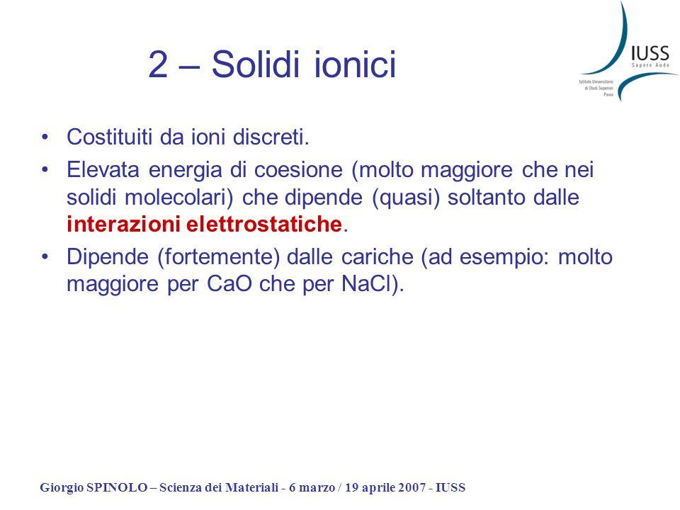 Giorgio SPINOLO – Scienza dei Materiali - 6 marzo / 19 aprile 2007 - IUSS 2 – Solidi ionici Costituiti da ioni discreti. Elevata energia di coesione (