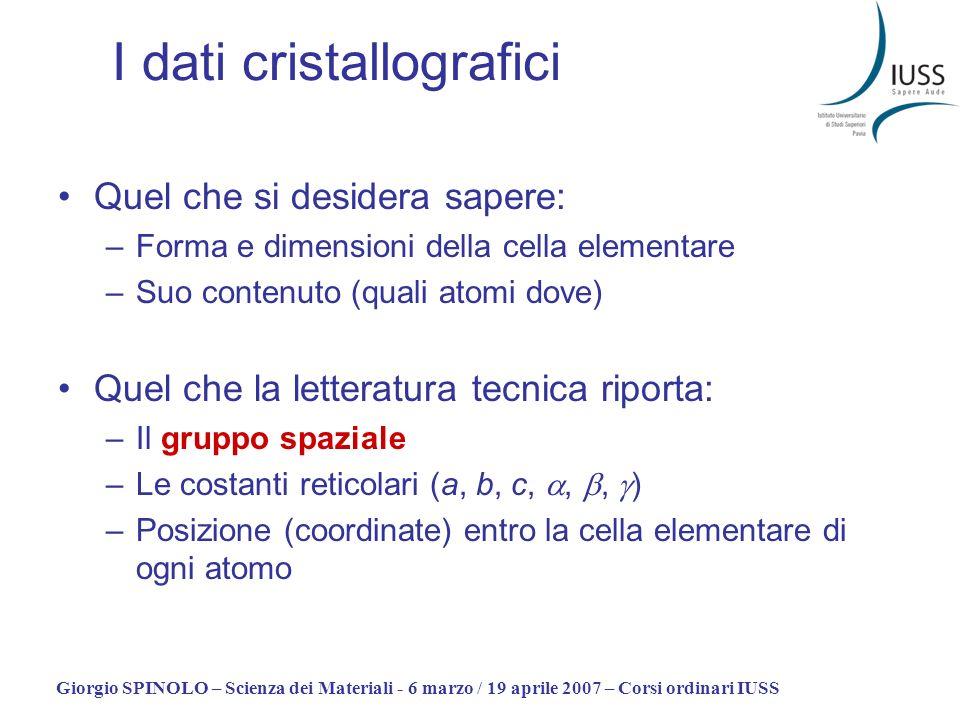 Giorgio SPINOLO – Scienza dei Materiali - 6 marzo / 19 aprile 2007 – Corsi ordinari IUSS I dati cristallografici Quel che si desidera sapere: –Forma e