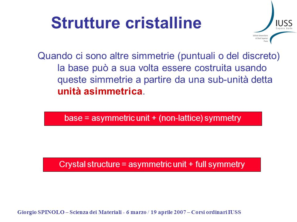 Giorgio SPINOLO – Scienza dei Materiali - 6 marzo / 19 aprile 2007 – Corsi ordinari IUSS Hermann Mauguin symbol Schoenflies symbol Symmetry elements How (and how many times) the general position is reproduced by symmetry The general position Position 2a Position 4d
