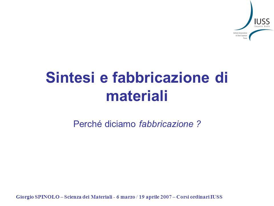 Giorgio SPINOLO – Scienza dei Materiali - 6 marzo / 19 aprile 2007 – Corsi ordinari IUSS Sintesi e fabbricazione di materiali Perché diciamo fabbricaz