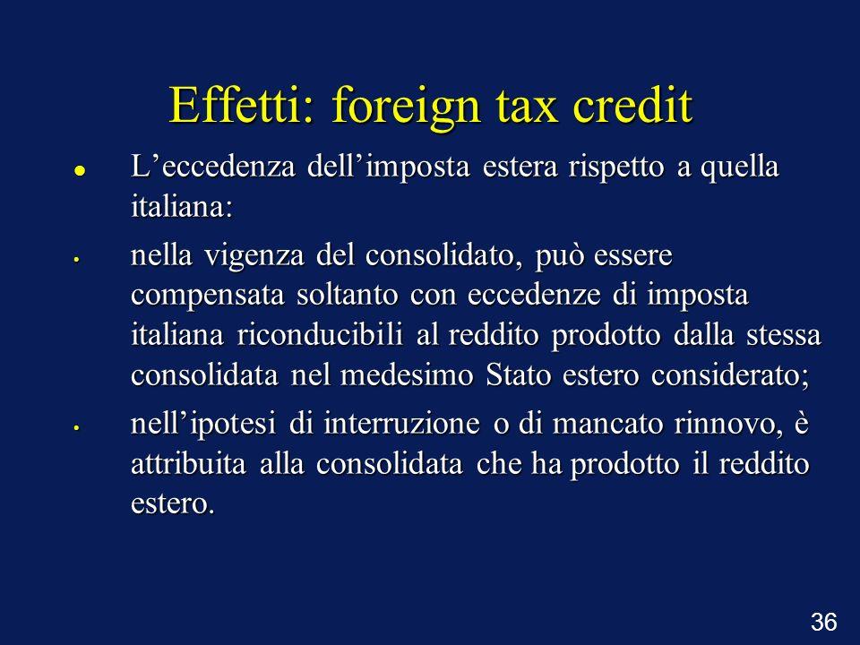 36 Effetti: foreign tax credit Leccedenza dellimposta estera rispetto a quella italiana: Leccedenza dellimposta estera rispetto a quella italiana: nel